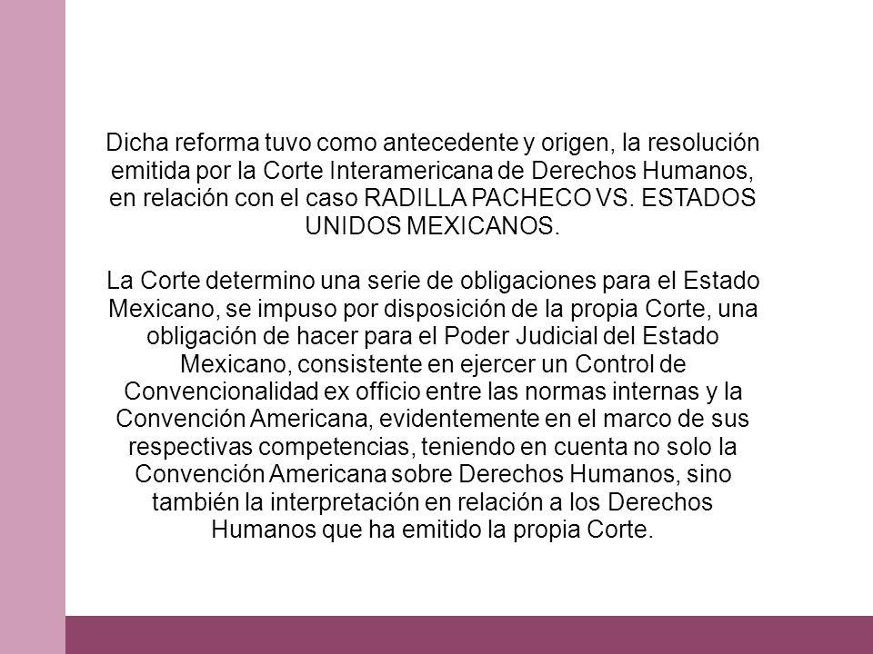 Dicha reforma tuvo como antecedente y origen, la resolución emitida por la Corte Interamericana de Derechos Humanos, en relación con el caso RADILLA PACHECO VS. ESTADOS UNIDOS MEXICANOS. La Corte determino una serie de obligaciones para el Estado Mexicano, se impuso por disposición de la propia Corte, una obligación de hacer para el Poder Judicial del Estado Mexicano, consistente en ejercer un Control de Convencionalidad ex officio entre las normas internas y la Convención Americana, evidentemente en el marco de sus respectivas competencias, teniendo en cuenta no solo la Convención Americana sobre Derechos Humanos, sino también la interpretación en relación a los Derechos Humanos que ha emitido la propia Corte.