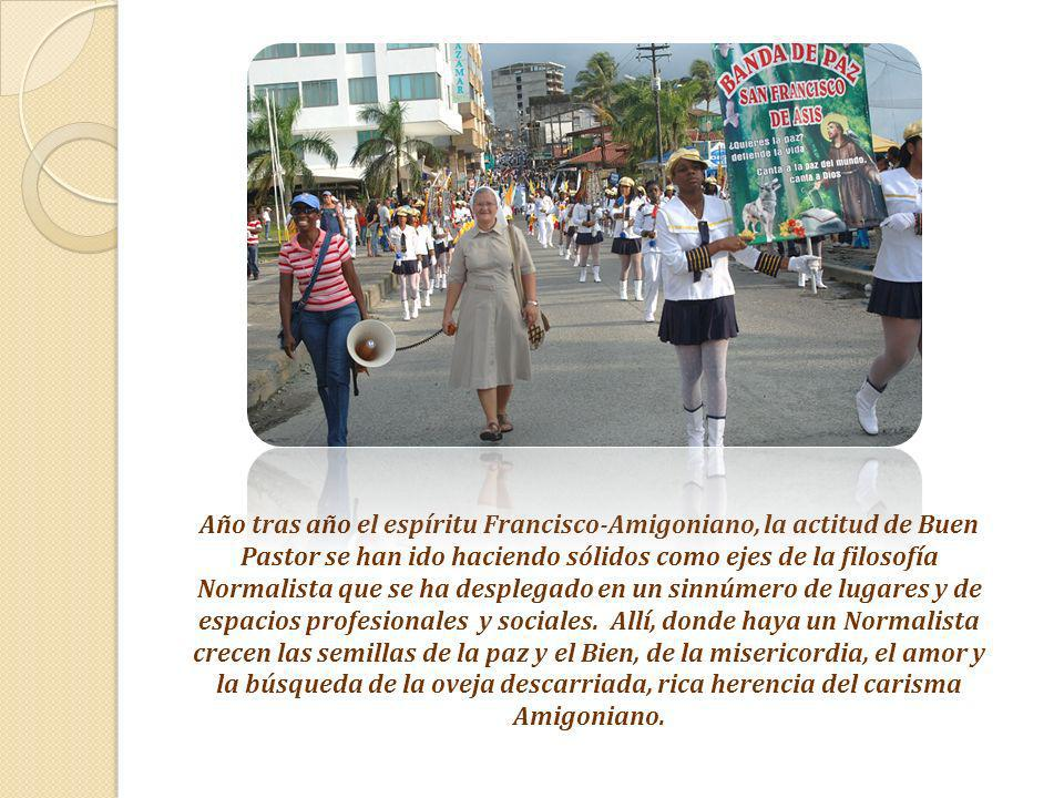 Año tras año el espíritu Francisco-Amigoniano, la actitud de Buen Pastor se han ido haciendo sólidos como ejes de la filosofía Normalista que se ha desplegado en un sinnúmero de lugares y de espacios profesionales y sociales.