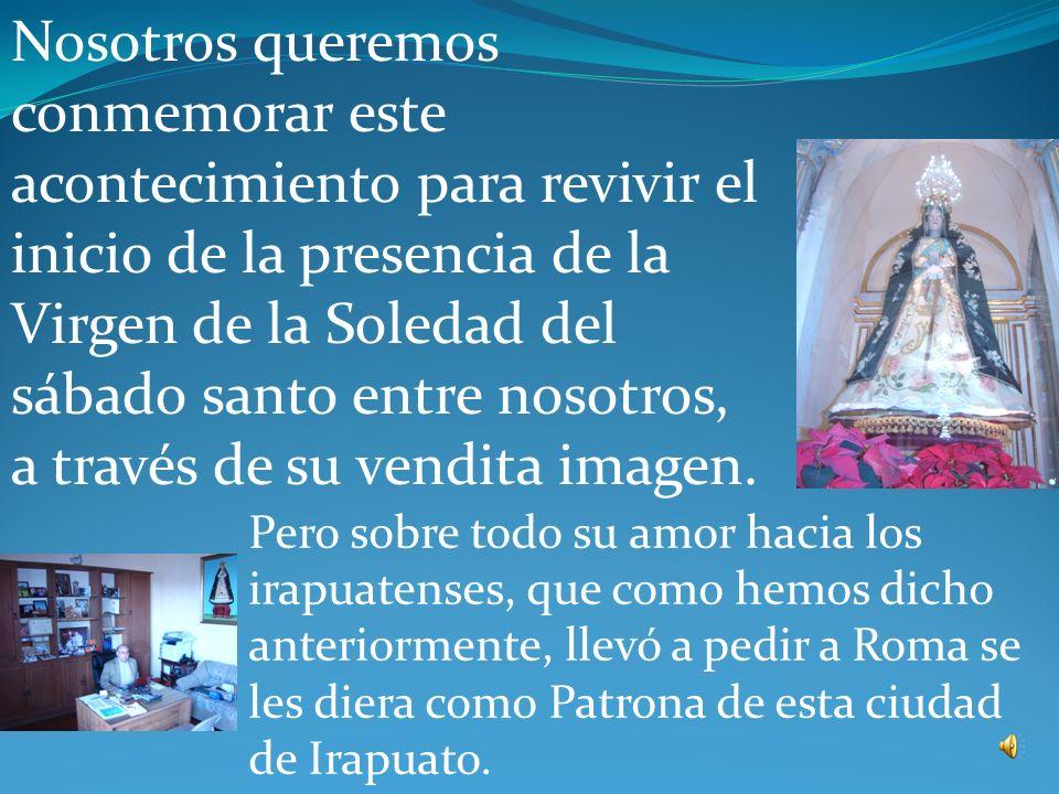 Nosotros queremos conmemorar este acontecimiento para revivir el inicio de la presencia de la Virgen de la Soledad del sábado santo entre nosotros, a través de su vendita imagen.