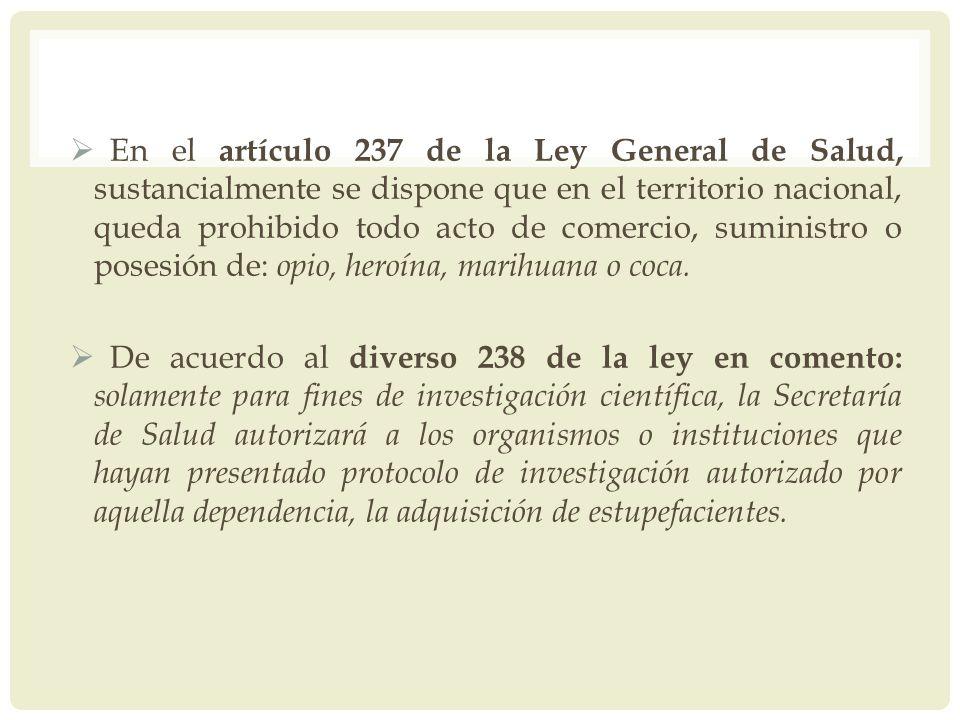 En el artículo 237 de la Ley General de Salud, sustancialmente se dispone que en el territorio nacional, queda prohibido todo acto de comercio, suministro o posesión de: opio, heroína, marihuana o coca.