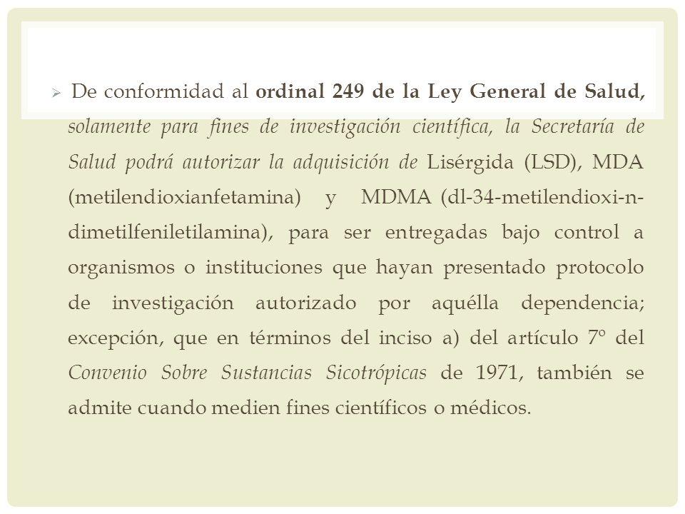 De conformidad al ordinal 249 de la Ley General de Salud, solamente para fines de investigación científica, la Secretaría de Salud podrá autorizar la adquisición de Lisérgida (LSD), MDA (metilendioxianfetamina) y MDMA (dl-34-metilendioxi-n-dimetilfeniletilamina), para ser entregadas bajo control a organismos o instituciones que hayan presentado protocolo de investigación autorizado por aquélla dependencia; excepción, que en términos del inciso a) del artículo 7º del Convenio Sobre Sustancias Sicotrópicas de 1971, también se admite cuando medien fines científicos o médicos.