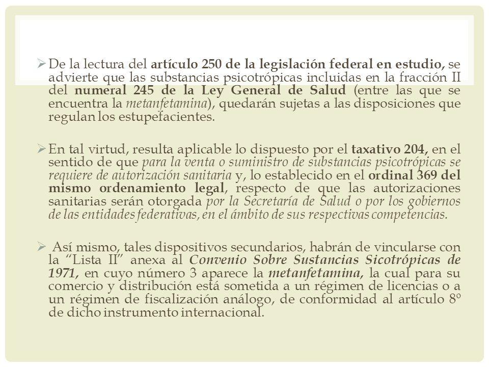 De la lectura del artículo 250 de la legislación federal en estudio, se advierte que las substancias psicotrópicas incluidas en la fracción II del numeral 245 de la Ley General de Salud (entre las que se encuentra la metanfetamina), quedarán sujetas a las disposiciones que regulan los estupefacientes.