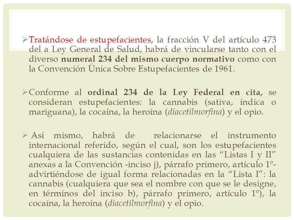 Tratándose de estupefacientes, la fracción V del artículo 473 del a Ley General de Salud, habrá de vincularse tanto con el diverso numeral 234 del mismo cuerpo normativo como con la Convención Única Sobre Estupefacientes de 1961.