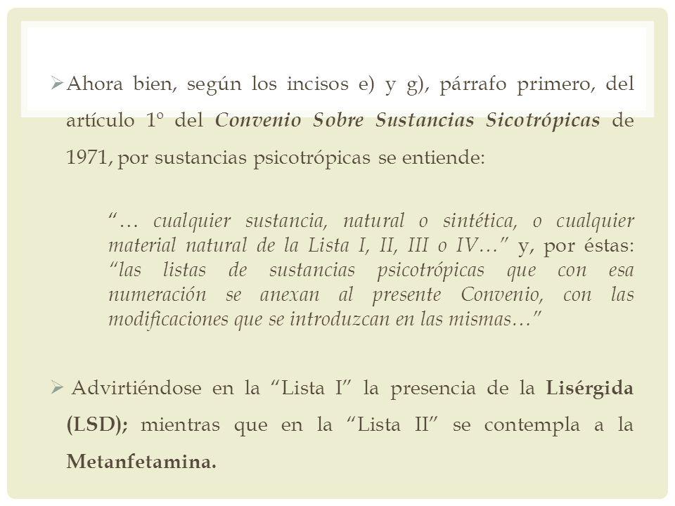 Ahora bien, según los incisos e) y g), párrafo primero, del artículo 1º del Convenio Sobre Sustancias Sicotrópicas de 1971, por sustancias psicotrópicas se entiende: