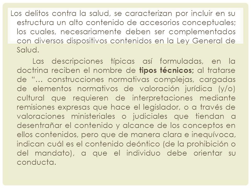 Los delitos contra la salud, se caracterizan por incluir en su estructura un alto contenido de accesorios conceptuales; los cuales, necesariamente deben ser complementados con diversos dispositivos contenidos en la Ley General de Salud.