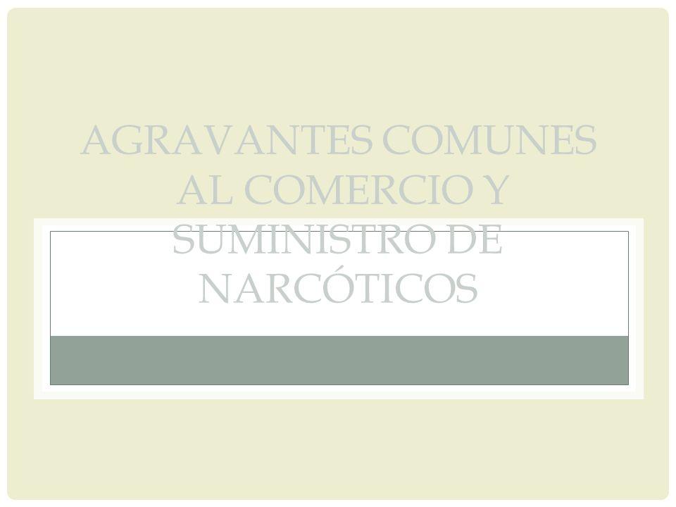 AGRAVANTES COMUNES AL COMERCIO Y SUMINISTRO DE NARCÓTICOS