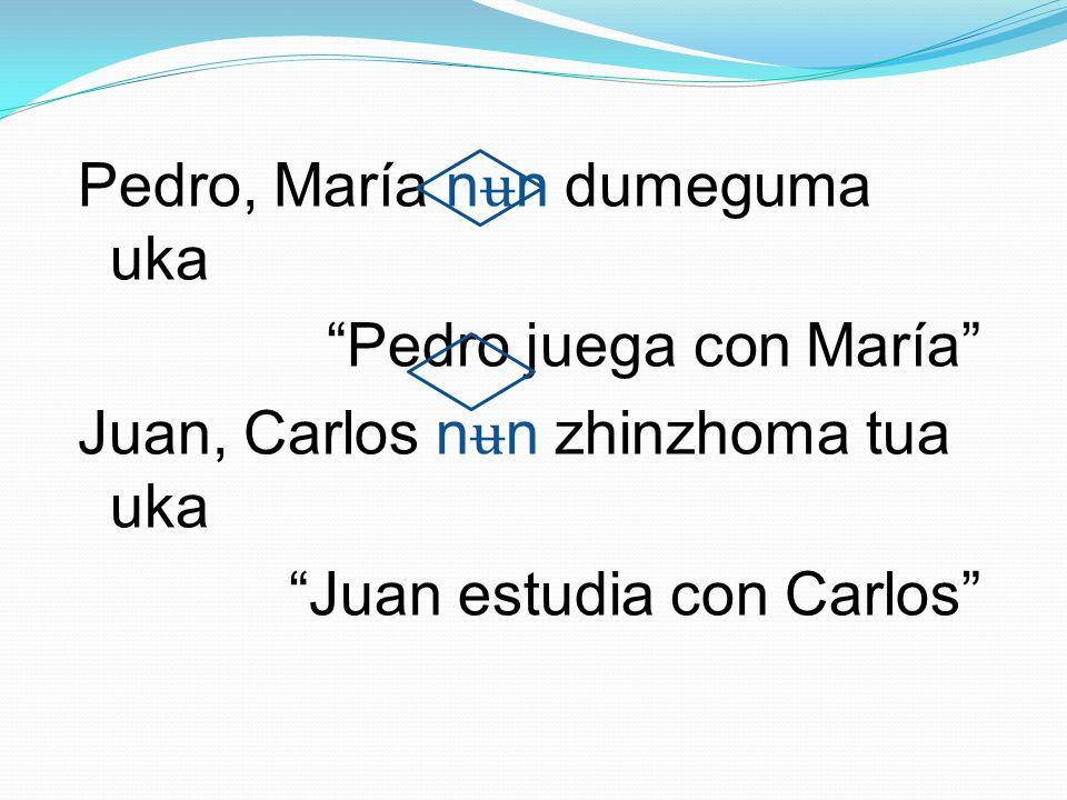 Pedro, María nʉn dumeguma uka Pedro juega con María Juan, Carlos nʉn zhinzhoma tua uka Juan estudia con Carlos