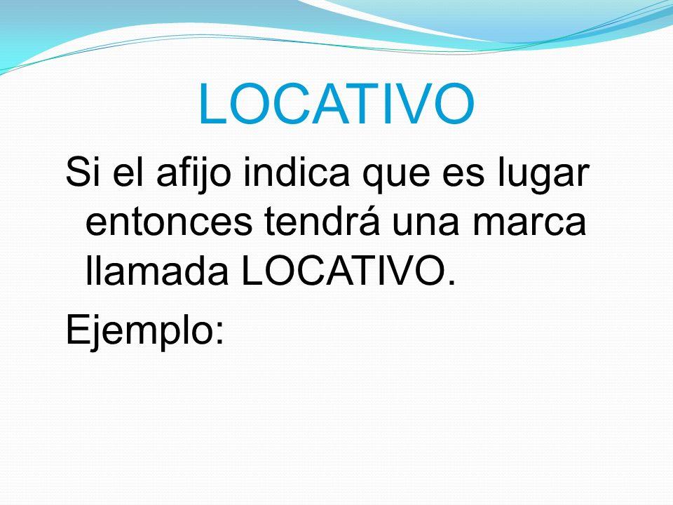 LOCATIVO Si el afijo indica que es lugar entonces tendrá una marca llamada LOCATIVO. Ejemplo: