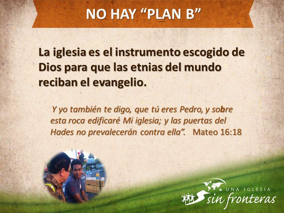 NO HAY PLAN B La iglesia es el instrumento escogido de Dios para que las etnias del mundo reciban el evangelio.