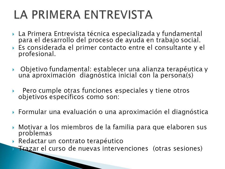 LA PRIMERA ENTREVISTA La Primera Entrevista técnica especializada y fundamental para el desarrollo del proceso de ayuda en trabajo social.