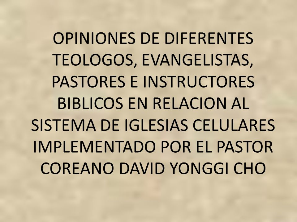 OPINIONES DE DIFERENTES TEOLOGOS, EVANGELISTAS, PASTORES E INSTRUCTORES BIBLICOS EN RELACION AL SISTEMA DE IGLESIAS CELULARES IMPLEMENTADO POR EL PASTOR COREANO DAVID YONGGI CHO