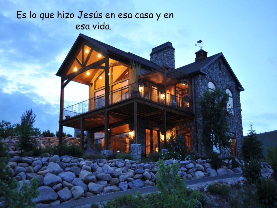 Es lo que hizo Jesús en esa casa y en esa vida.