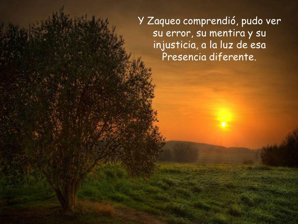 Y Zaqueo comprendió, pudo ver su error, su mentira y su injusticia, a la luz de esa Presencia diferente.