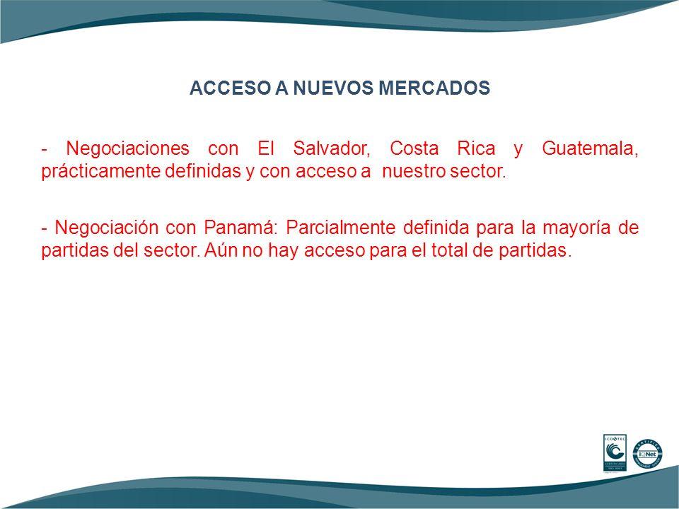 ACCESO A NUEVOS MERCADOS - Negociaciones con El Salvador, Costa Rica y Guatemala, prácticamente definidas y con acceso a nuestro sector.