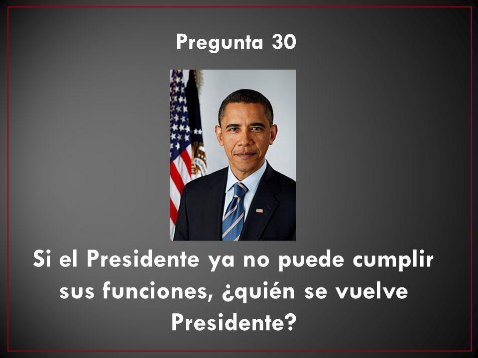 Pregunta 30 Si el Presidente ya no puede cumplir sus funciones, ¿quién se vuelve Presidente