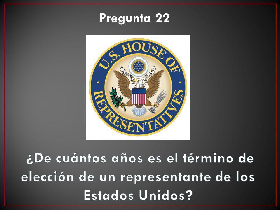 Pregunta 22 ¿De cuántos años es el término de elección de un representante de los Estados Unidos