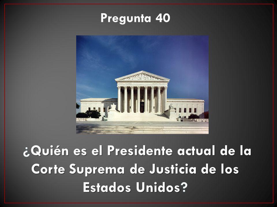 Pregunta 40 ¿Quién es el Presidente actual de la Corte Suprema de Justicia de los Estados Unidos