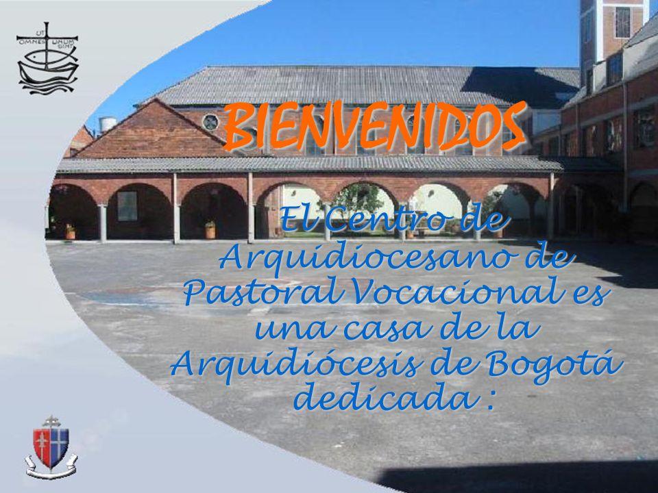 BIENVENIDOS El Centro de Arquidiocesano de Pastoral Vocacional es una casa de la Arquidiócesis de Bogotá dedicada :