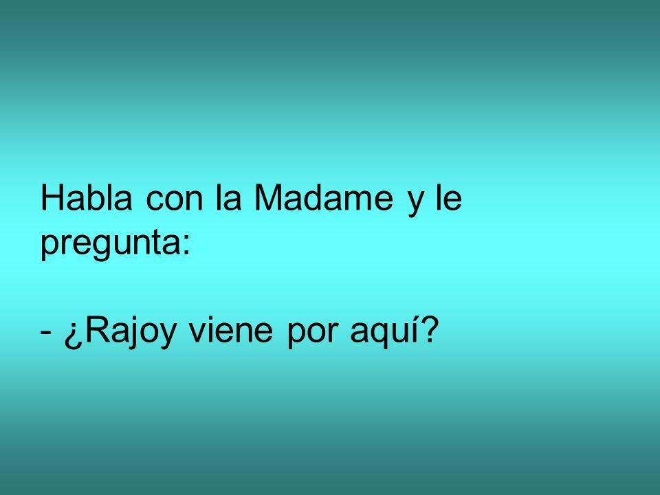 Habla con la Madame y le pregunta: - ¿Rajoy viene por aquí