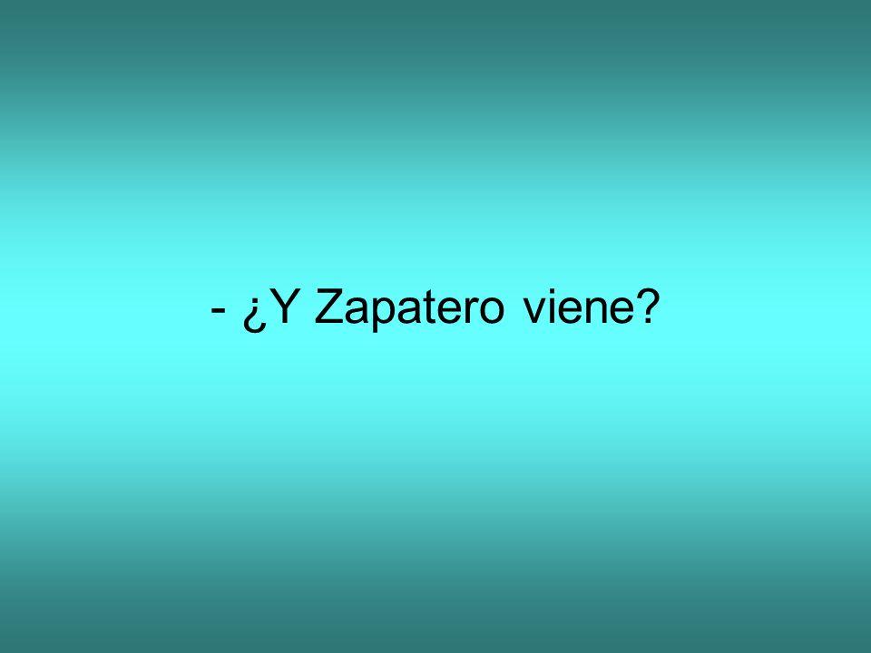 - ¿Y Zapatero viene