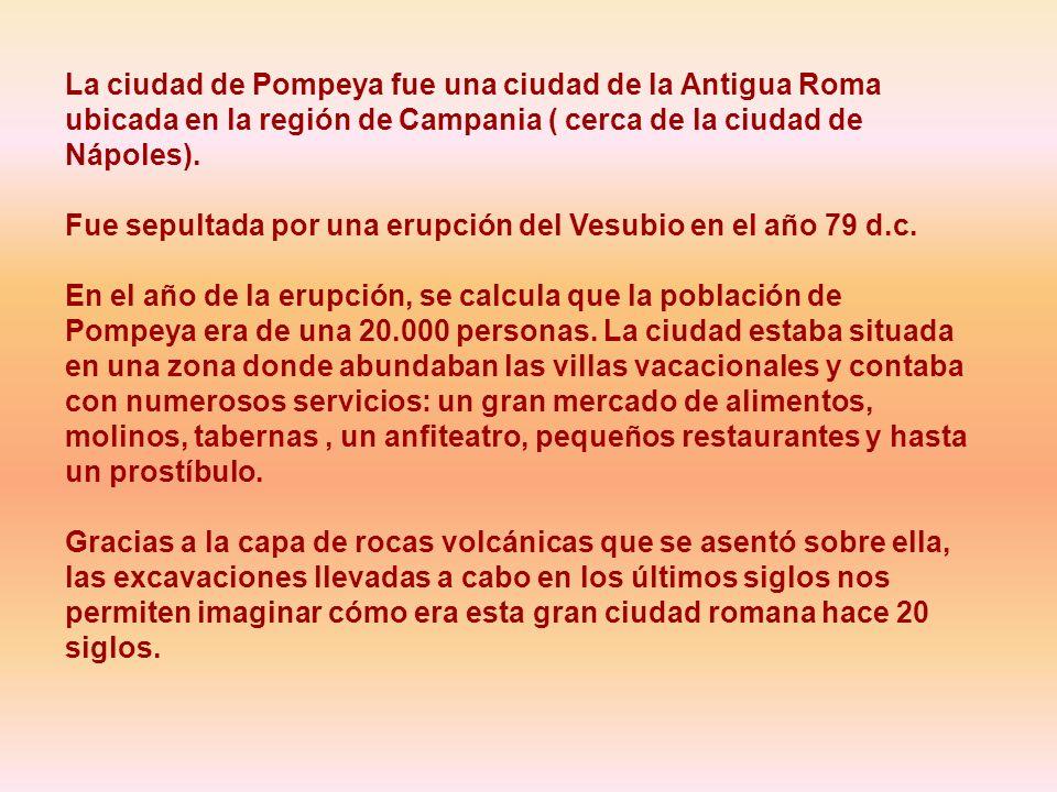 La ciudad de Pompeya fue una ciudad de la Antigua Roma ubicada en la región de Campania ( cerca de la ciudad de Nápoles).