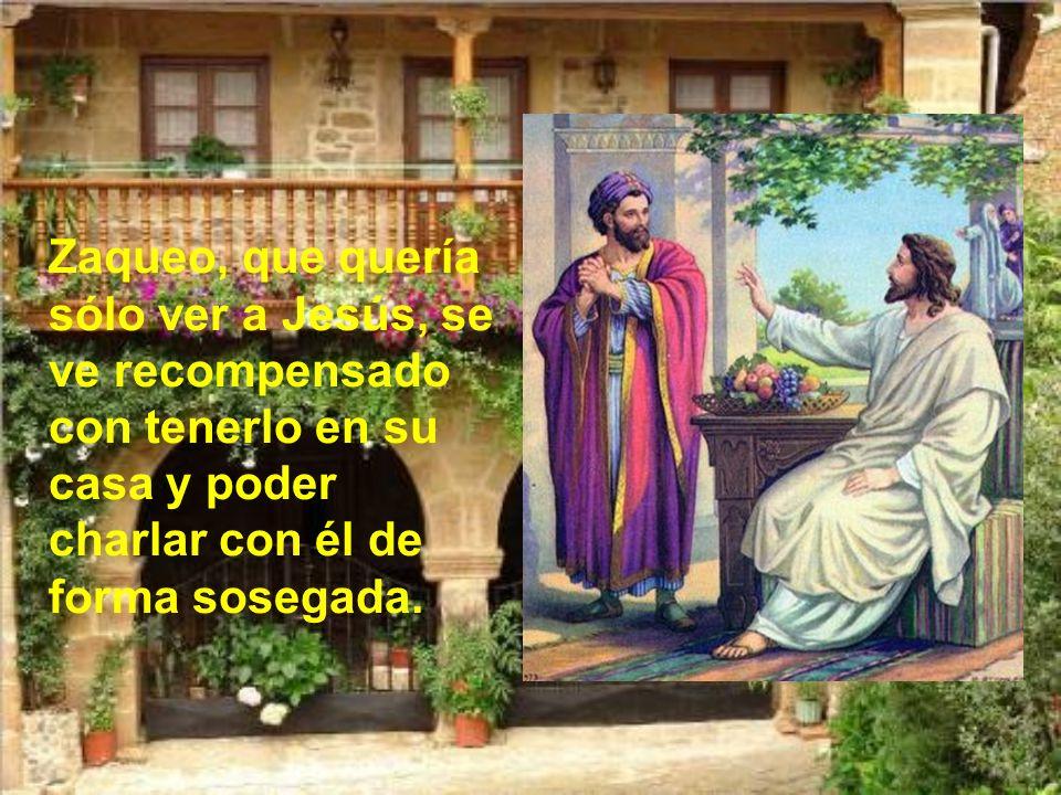 Zaqueo, que quería sólo ver a Jesús, se ve recompensado con tenerlo en su casa y poder charlar con él de forma sosegada.