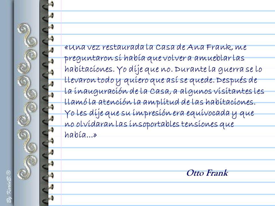 «Una vez restaurada la Casa de Ana Frank, me preguntaron si había que volver a amueblar las habitaciones. Yo dije que no. Durante la guerra se lo llevaron todo y quiero que así se quede. Después de la inauguración de la Casa, a algunos visitantes les llamó la atención la amplitud de las habitaciones. Yo les dije que su impresión era equivocada y que no olvidaran las insoportables tensiones que había...»