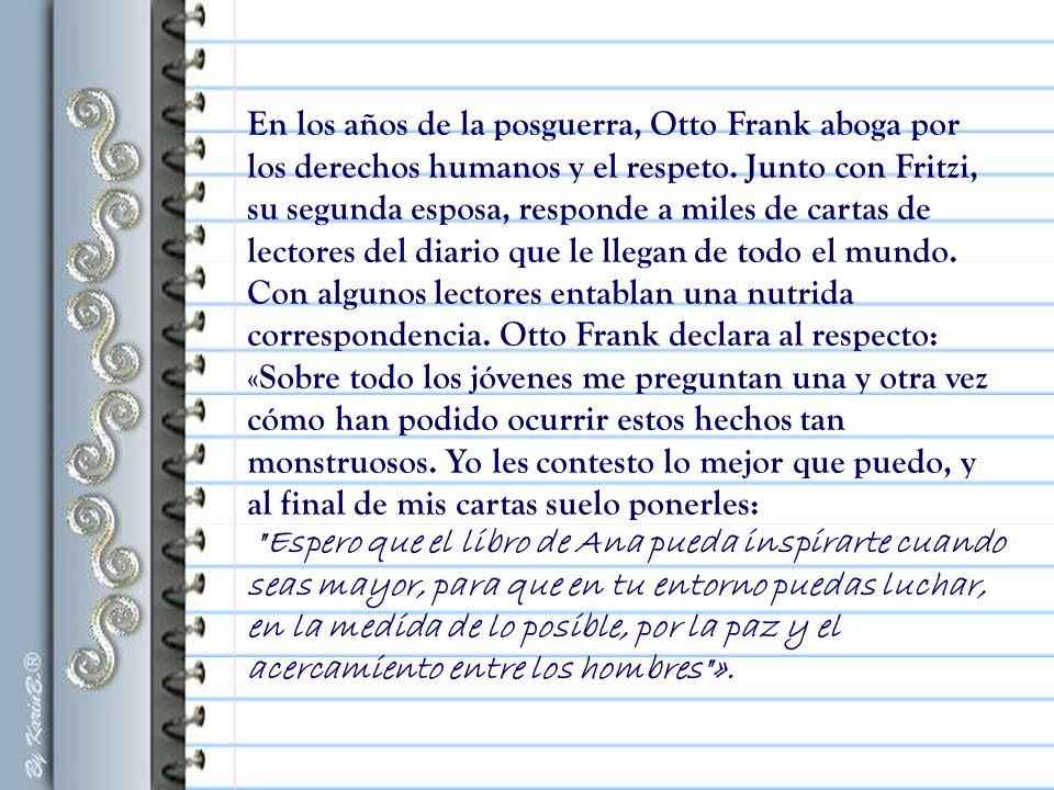 En los años de la posguerra, Otto Frank aboga por los derechos humanos y el respeto. Junto con Fritzi, su segunda esposa, responde a miles de cartas de lectores del diario que le llegan de todo el mundo. Con algunos lectores entablan una nutrida correspondencia. Otto Frank declara al respecto: «Sobre todo los jóvenes me preguntan una y otra vez cómo han podido ocurrir estos hechos tan monstruosos. Yo les contesto lo mejor que puedo, y al final de mis cartas suelo ponerles: