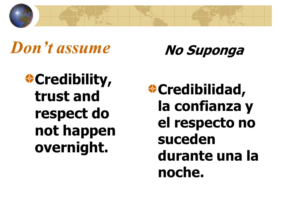 Don't assume Credibility, trust and respect do not happen overnight.