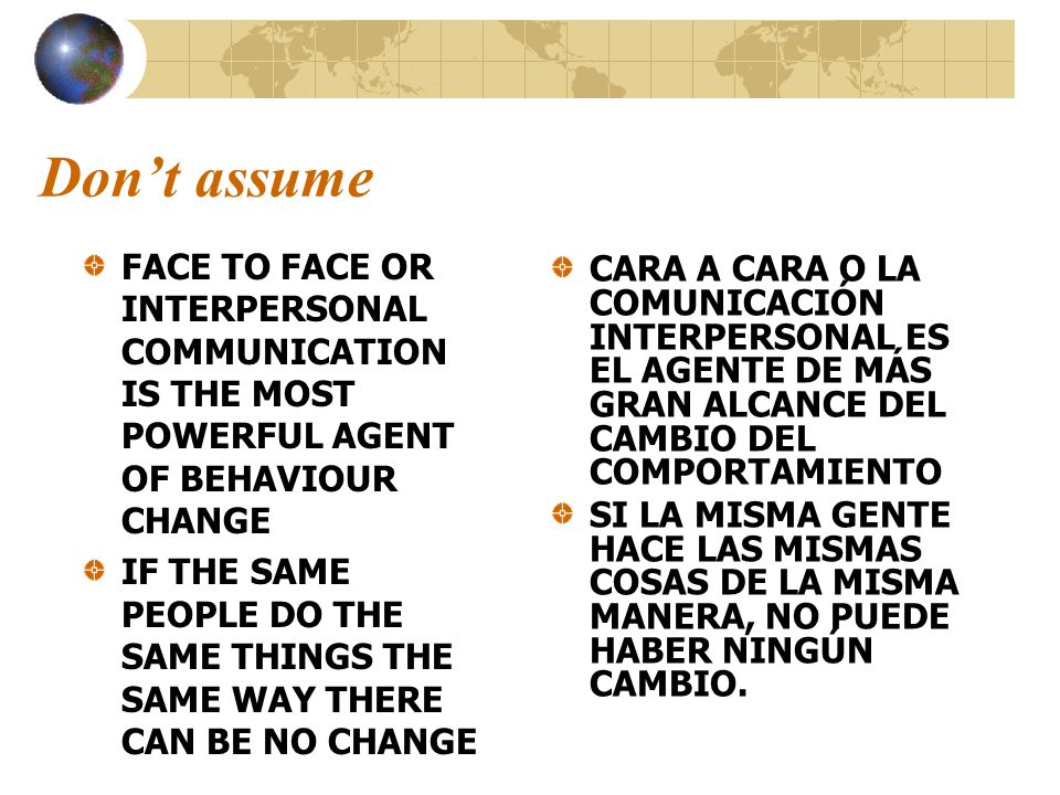 Don't assumeFACE TO FACE OR INTERPERSONAL COMMUNICATION IS THE MOST POWERFUL AGENT OF BEHAVIOUR CHANGE.