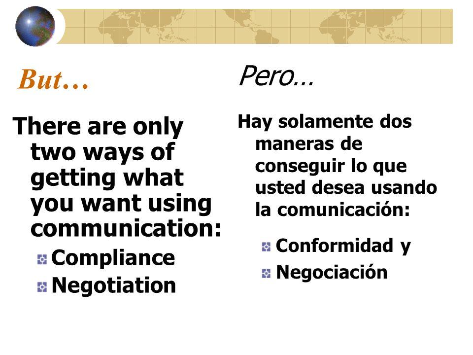 But… Pero… Hay solamente dos maneras de conseguir lo que usted desea usando la comunicación: Conformidad y.