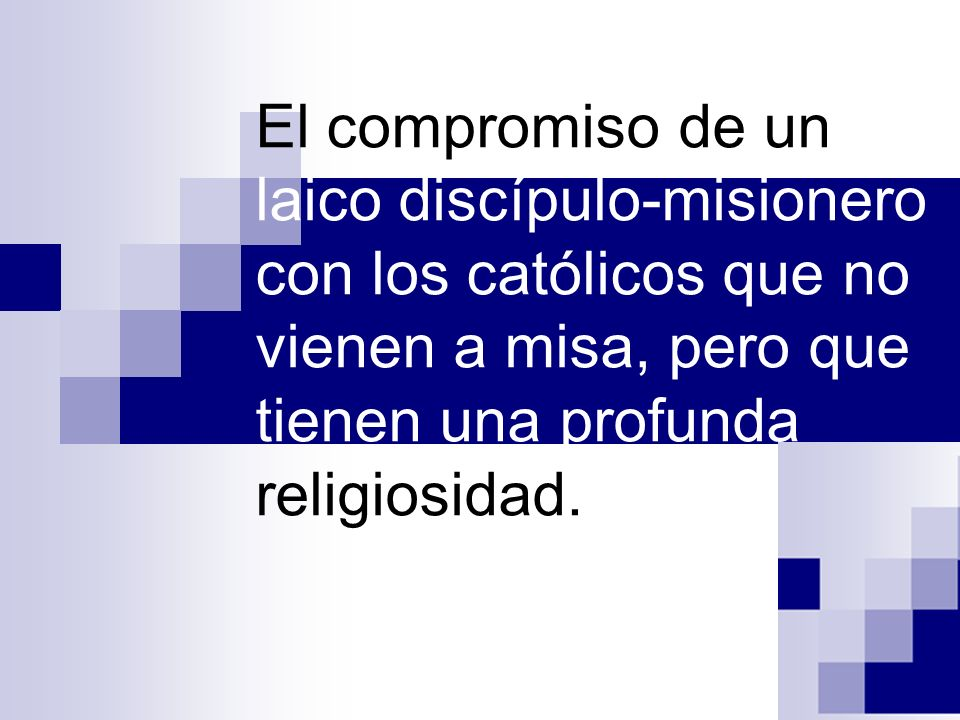 El compromiso de un laico discípulo-misionero con los católicos que no vienen a misa, pero que tienen una profunda religiosidad.