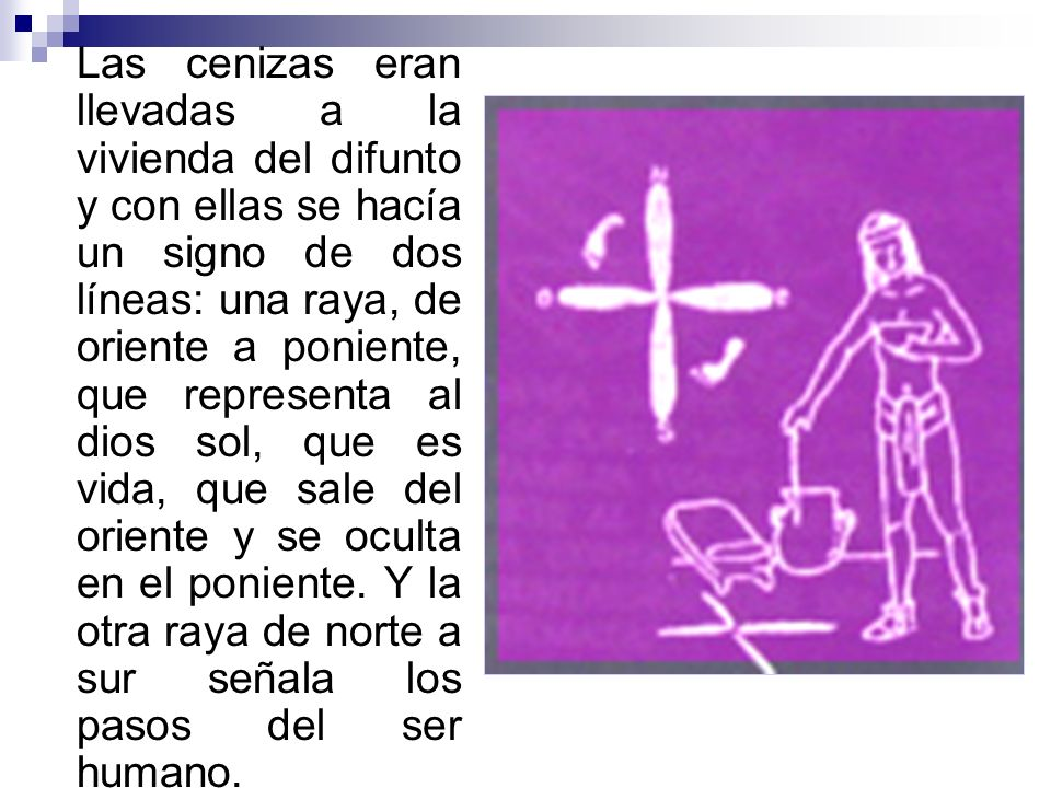 Las cenizas eran llevadas a la vivienda del difunto y con ellas se hacía un signo de dos líneas: una raya, de oriente a poniente, que representa al dios sol, que es vida, que sale del oriente y se oculta en el poniente.