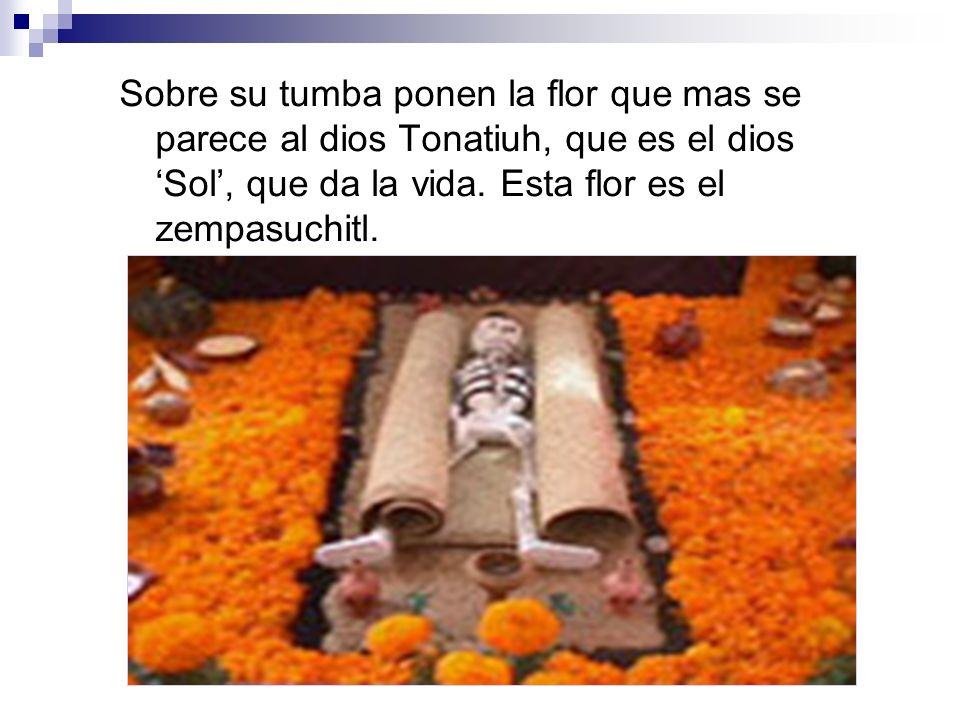 Sobre su tumba ponen la flor que mas se parece al dios Tonatiuh, que es el dios 'Sol', que da la vida.