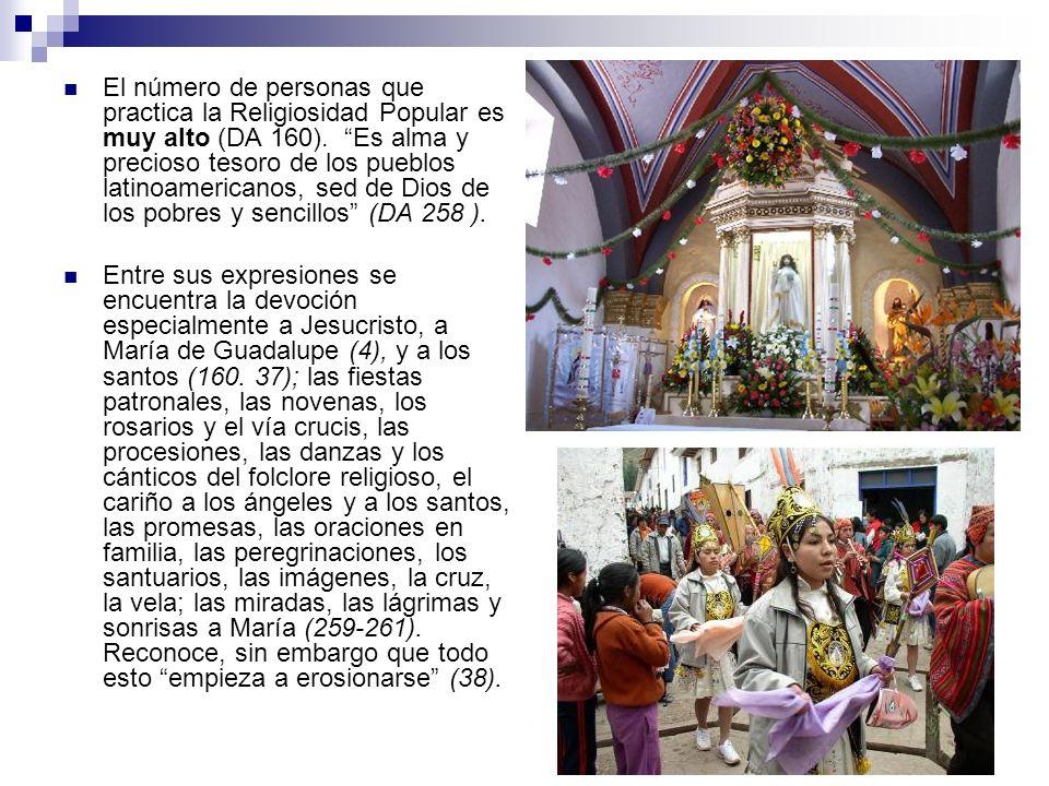 El número de personas que practica la Religiosidad Popular es muy alto (DA 160). Es alma y precioso tesoro de los pueblos latinoamericanos, sed de Dios de los pobres y sencillos (DA 258 ).
