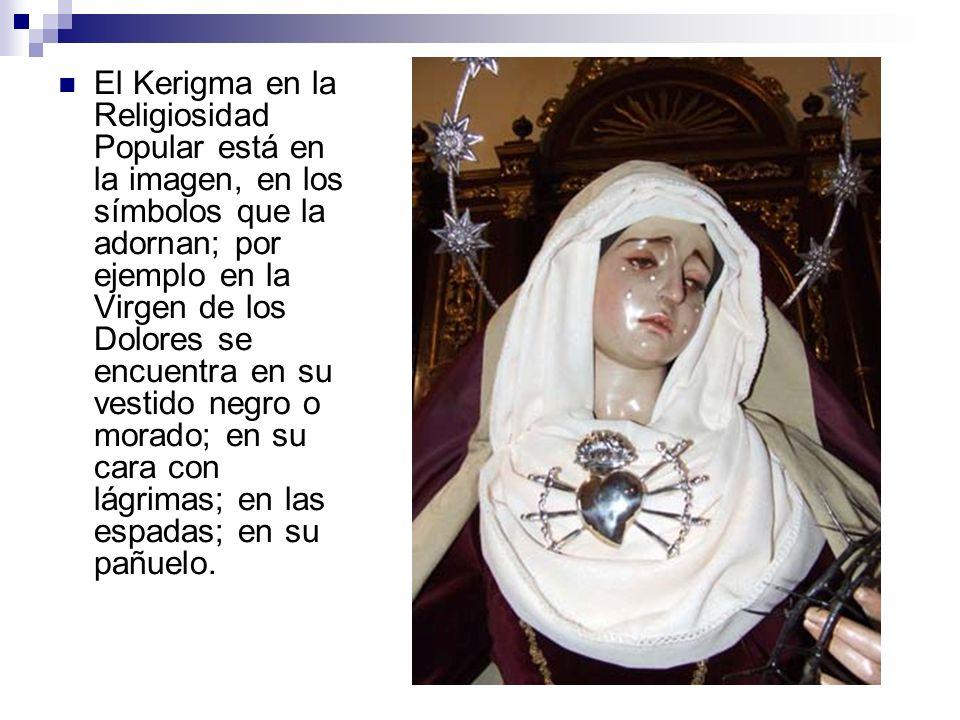 El Kerigma en la Religiosidad Popular está en la imagen, en los símbolos que la adornan; por ejemplo en la Virgen de los Dolores se encuentra en su vestido negro o morado; en su cara con lágrimas; en las espadas; en su pañuelo.