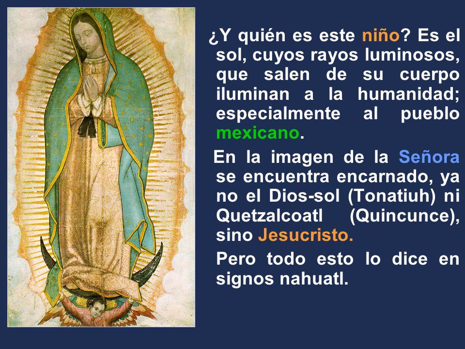 ¿Y quién es este niño Es el sol, cuyos rayos luminosos, que salen de su cuerpo iluminan a la humanidad; especialmente al pueblo mexicano.