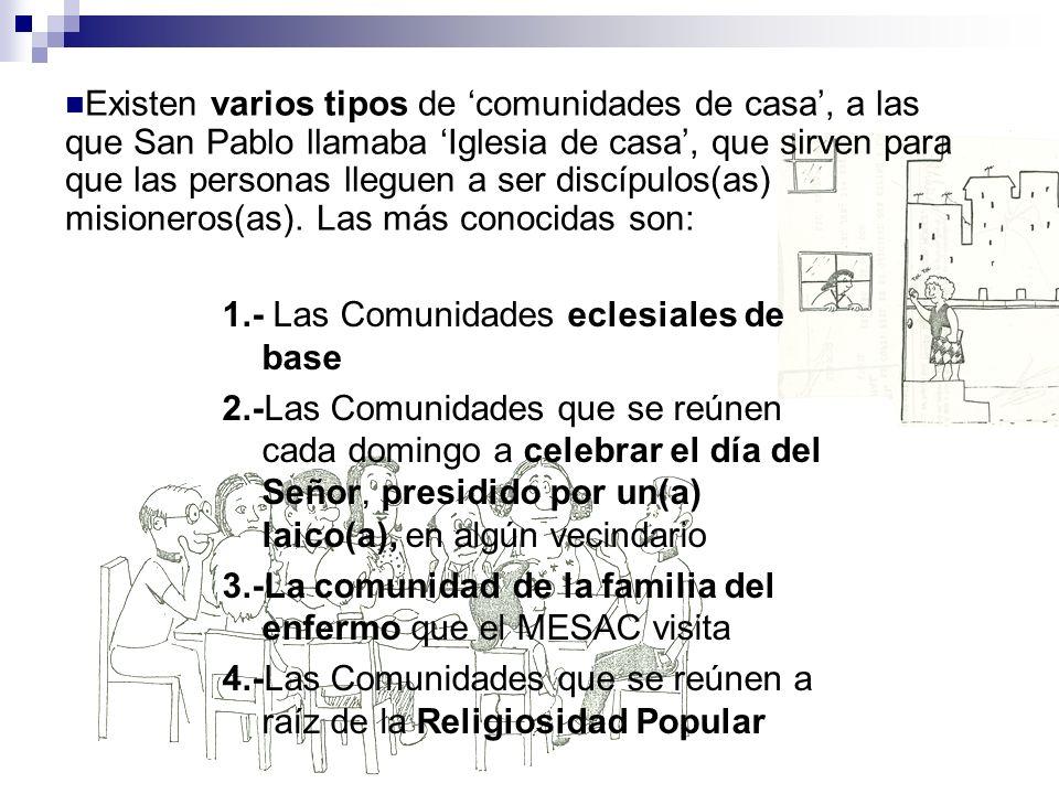 Existen varios tipos de 'comunidades de casa', a las que San Pablo llamaba 'Iglesia de casa', que sirven para que las personas lleguen a ser discípulos(as) misioneros(as). Las más conocidas son: