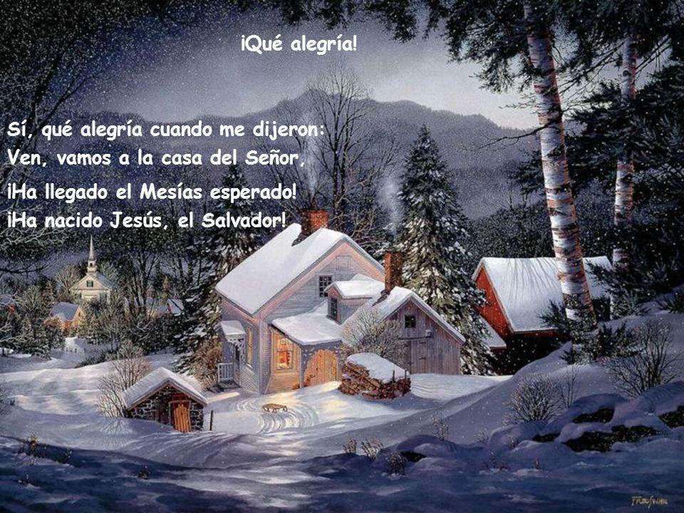 ¡Qué alegría! Sí, qué alegría cuando me dijeron: Ven, vamos a la casa del Señor, ¡Ha llegado el Mesías esperado!
