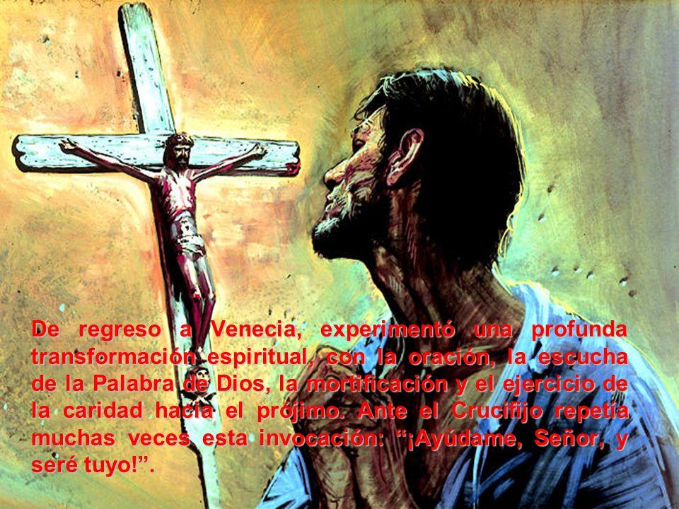 De regreso a Venecia, experimentó una profunda transformación espiritual, con la oración, la escucha de la Palabra de Dios, la mortificación y el ejercicio de la caridad hacia el prójimo.