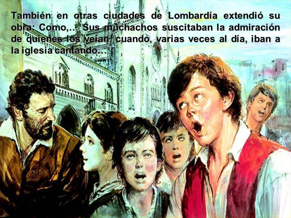 También en otras ciudades de Lombardía extendió su obra: Como,… Sus muchachos suscitaban la admiración de quienes los veían, cuando, varias veces al día, iban a la iglesia cantando…