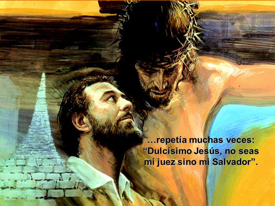 …repetía muchas veces: Dulcísimo Jesús, no seas mi juez sino mi Salvador .
