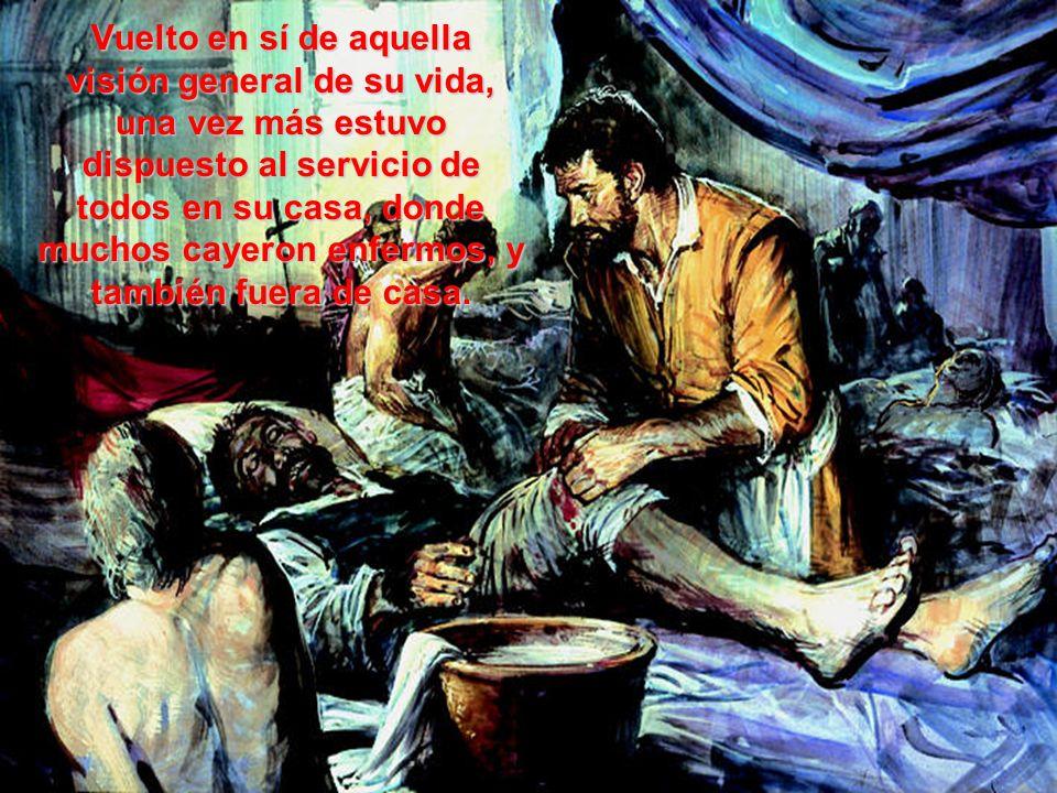 Vuelto en sí de aquella visión general de su vida, una vez más estuvo dispuesto al servicio de todos en su casa, donde muchos cayeron enfermos, y también fuera de casa.