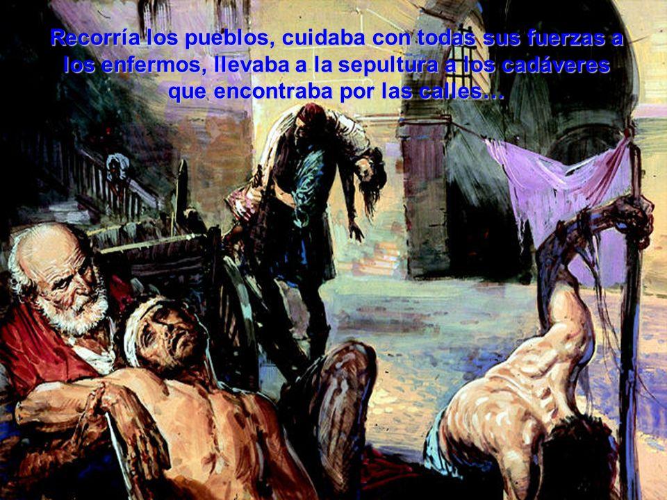 Recorría los pueblos, cuidaba con todas sus fuerzas a los enfermos, llevaba a la sepultura a los cadáveres que encontraba por las calles…
