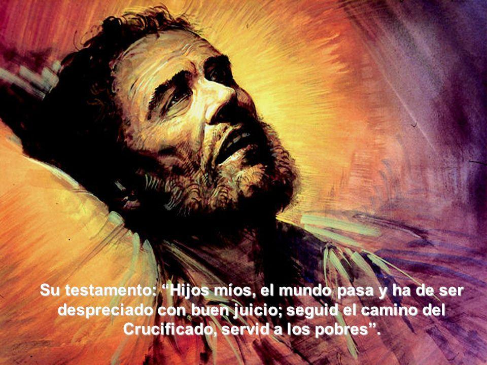 Su testamento: Hijos míos, el mundo pasa y ha de ser despreciado con buen juicio; seguid el camino del Crucificado, servid a los pobres .