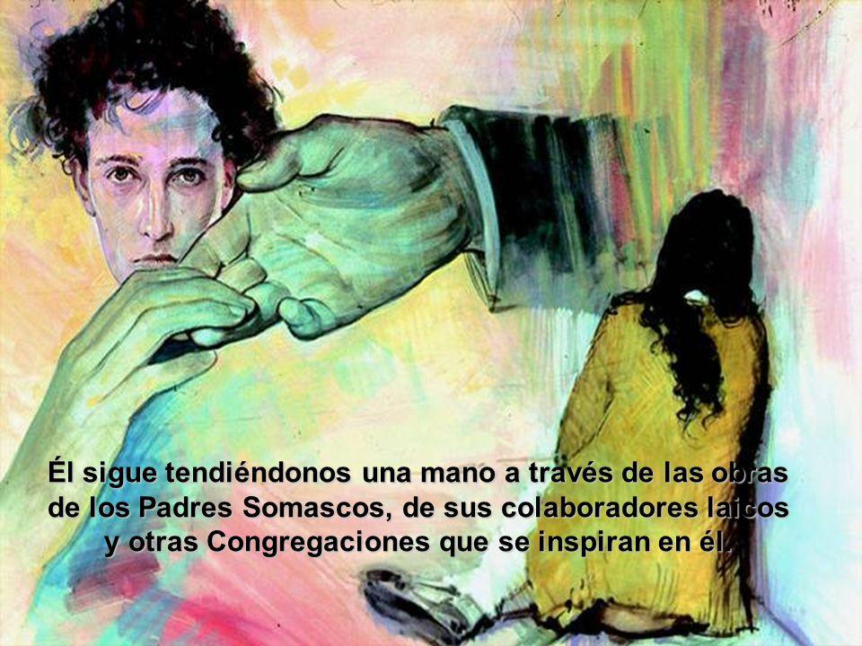 Él sigue tendiéndonos una mano a través de las obras de los Padres Somascos, de sus colaboradores laicos y otras Congregaciones que se inspiran en él.