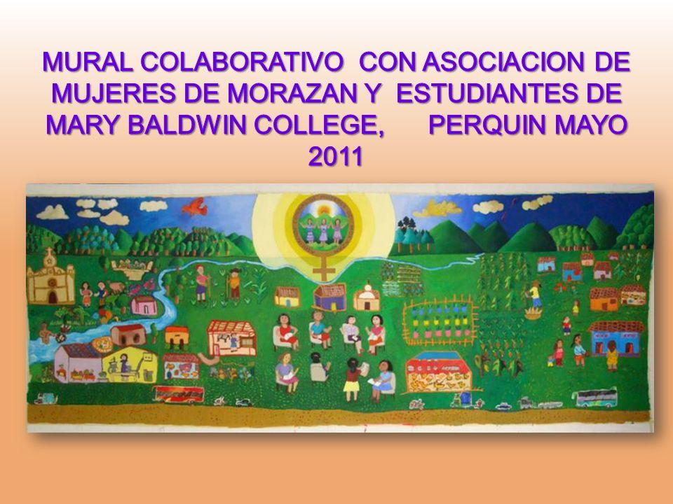 MURAL COLABORATIVO CON ASOCIACION DE MUJERES DE MORAZAN Y ESTUDIANTES DE MARY BALDWIN COLLEGE, PERQUIN MAYO 2011