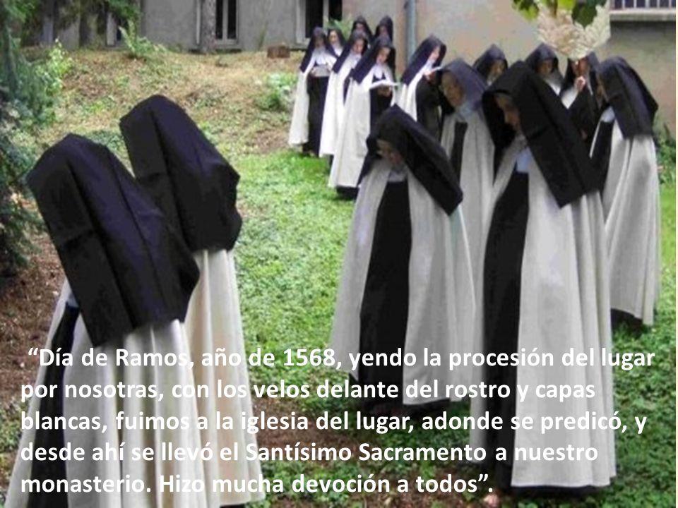 Día de Ramos, año de 1568, yendo la procesión del lugar por nosotras, con los velos delante del rostro y capas blancas, fuimos a la iglesia del lugar, adonde se predicó, y desde ahí se llevó el Santísimo Sacramento a nuestro monasterio.