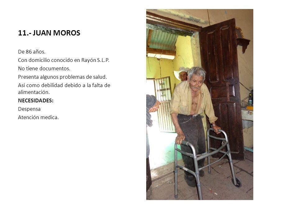 11.- JUAN MOROS De 86 años. Con domicilio conocido en Rayón S.L.P.