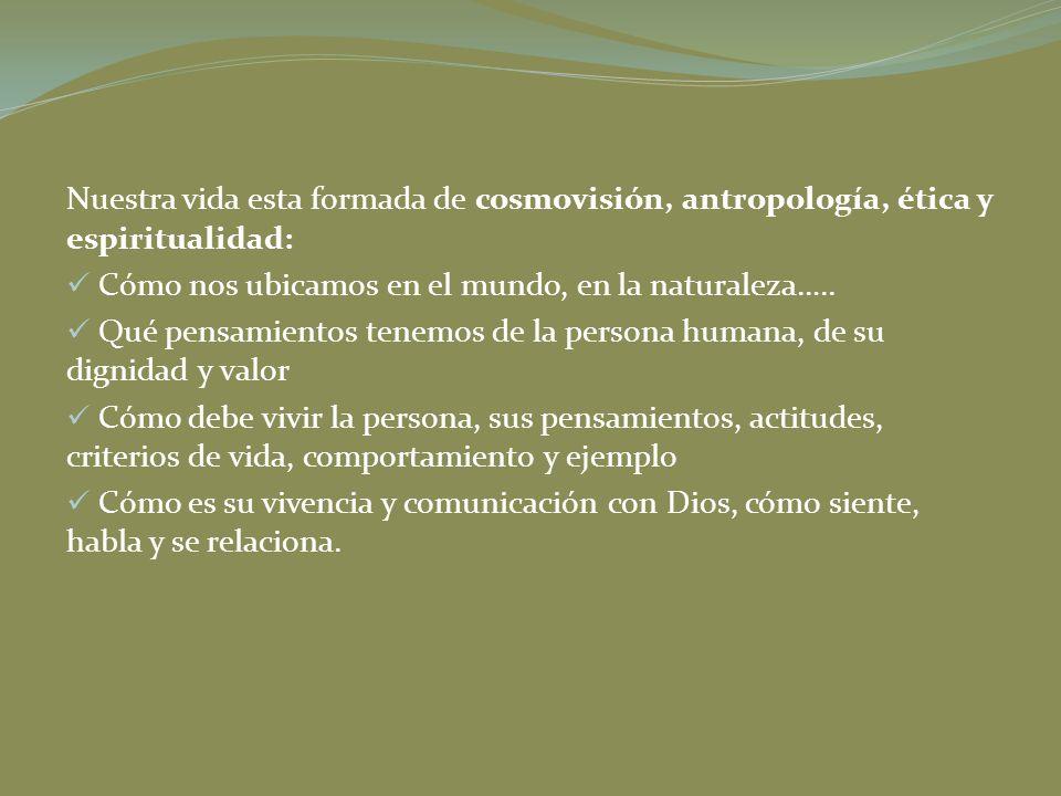 Nuestra vida esta formada de cosmovisión, antropología, ética y espiritualidad: